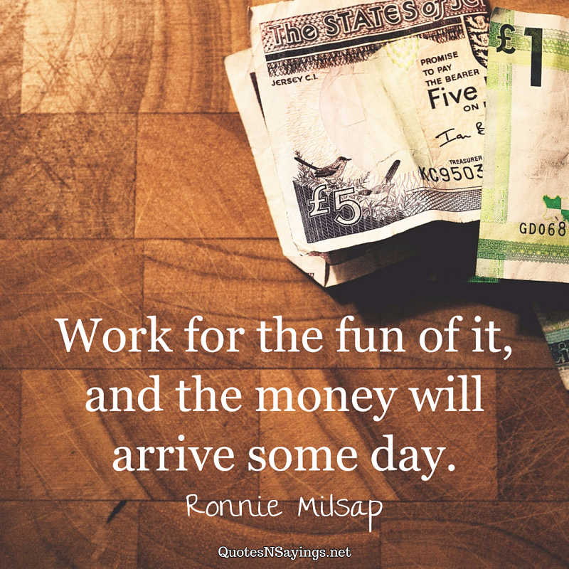 """Work for the fun of it, and the money will arrive some day."" - Ronnie Milsap quote"