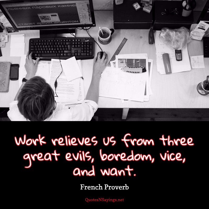 Work relieves us from three great evils, boredom, vice, and want. - French Proverb