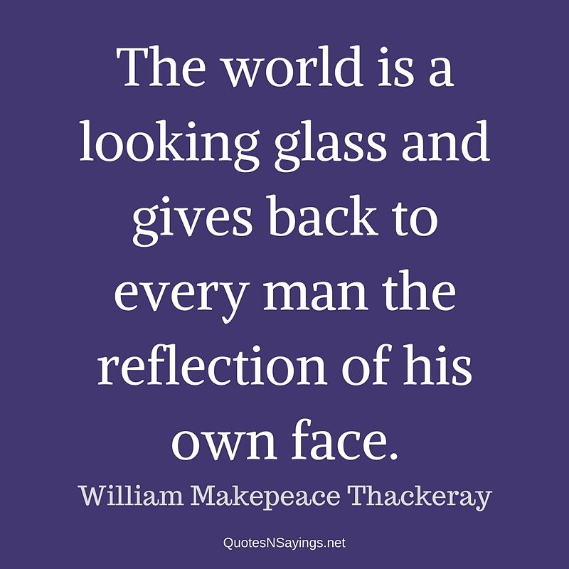 William Makepeace Thackeray quote - The world is a looking glass ...