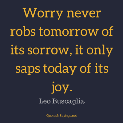 Leo Buscaglia – Worry never robs tomorrow …