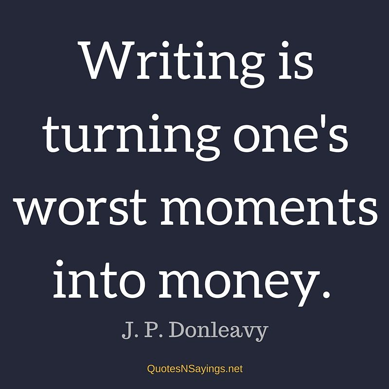 Writing is turning one's worst moments into money. - J. P. Donleavy quote