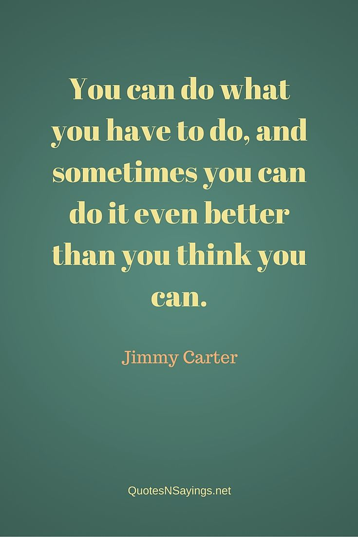 You can do what you have to do, and sometimes you can do it even better than you think you can - Jimmy Carter quote