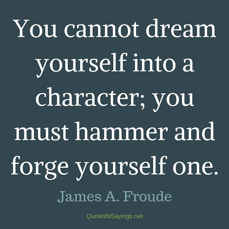 You cannot dream yourself into a character; you must hammer and forge yourself one. - James A. Froude Quote