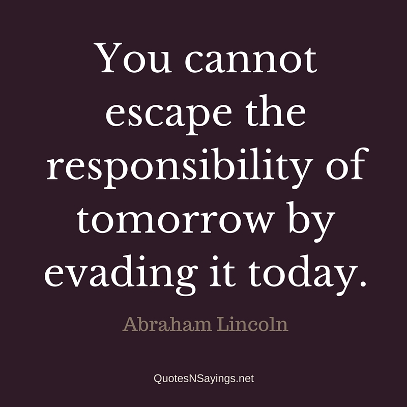 """You cannot escape the responsibility of tomorrow by evading it today."" - Abraham Lincoln quote"