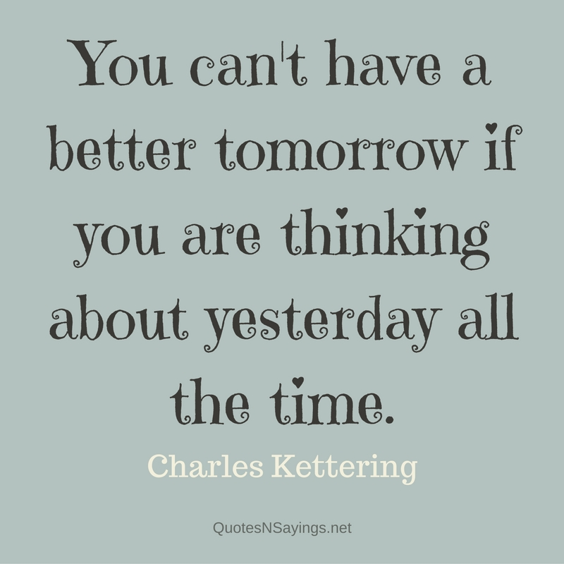 You can't have a better tomorrow if you are thinking about yesterday all the time. - Charles Kettering quote about moving on