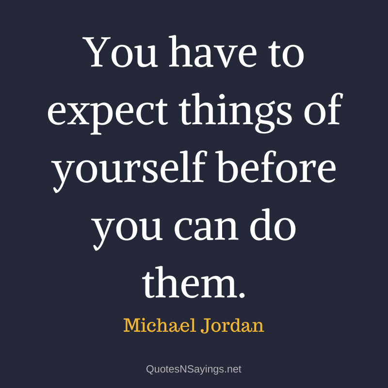 Michael Jordan quote - You have to expect things of yourself before you can do them.