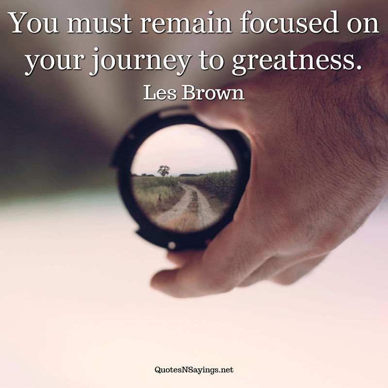 You must remain focused on your journey to greatness. - Les Brown quote