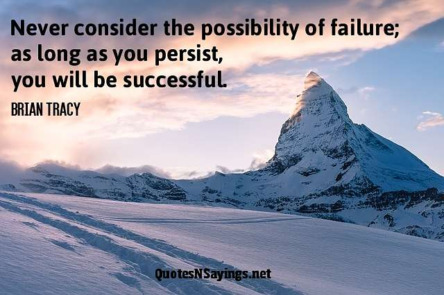 Never consider the possibility of failure; as long as you persist, you will be successful. - Brian Tracy quote