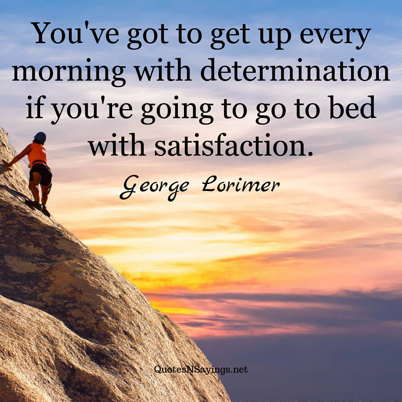You've got to get up every morning with determination if you're going to go to bed with satisfaction. - George Lorimer quote