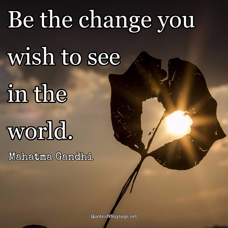 "Mahatma Gandhi quote - ""Be the change you wish to see in the world."""