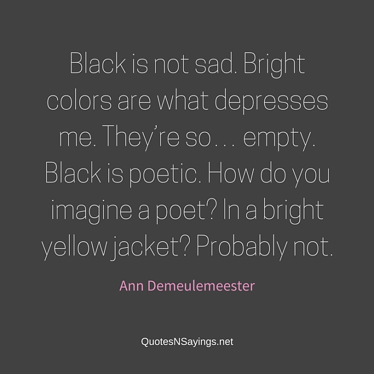 Black is not sad. Bright colors are what depresses me. They're so… empty. Black is poetic. How do you imagine a poet? In a bright yellow jacket? Probably not ~ Ann Demeulemeester quote