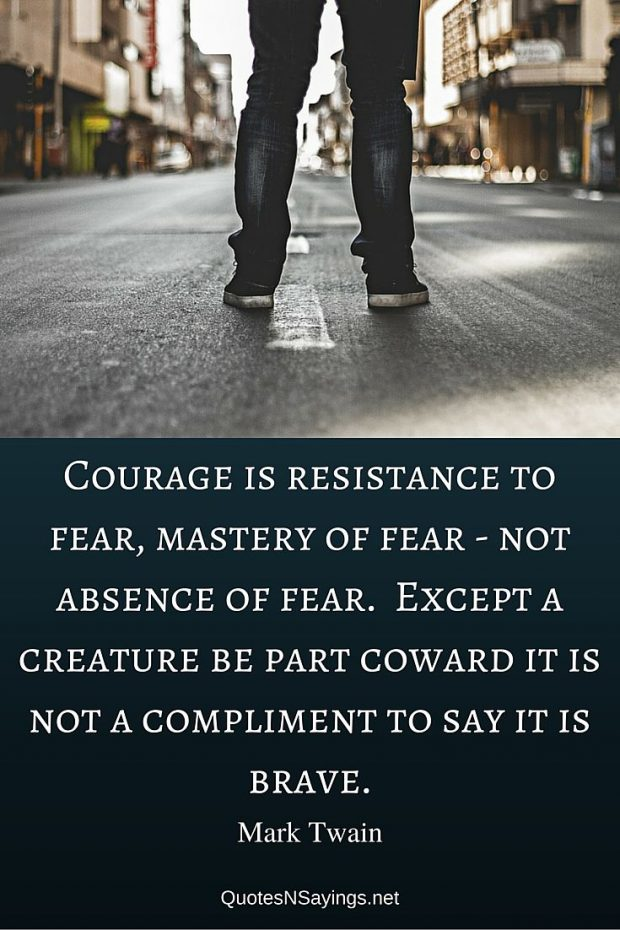Mark Twain – Courage is resistance to fear …