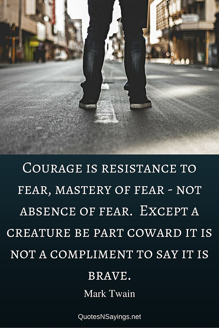 Courage is resistance to fear, mastery of fear - not absence of fear. Except a creature be part coward it is not a compliment to say it is brave - Mark Twain quote about courage