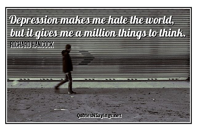 Depression makes me hate the world, but it gives me a million things to think ~ Richard Hancock quote about depression