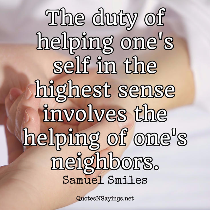 The duty of helping one's self in the highest sense involves the helping of one's neighbors. - Samuel Smiles quote