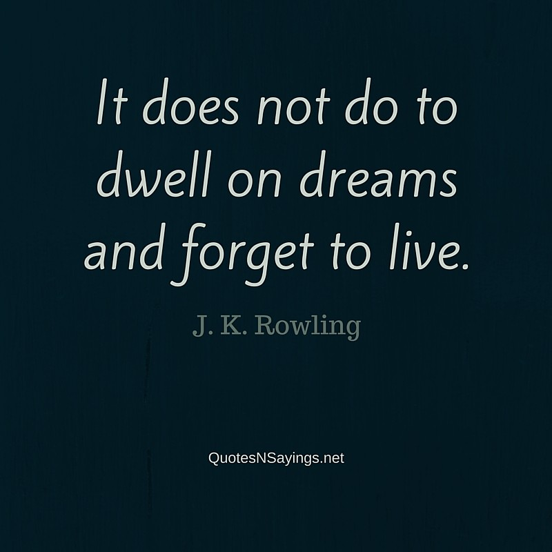 It does not do to dwell on dreams and forget to live ~ J. K. Rowling quote