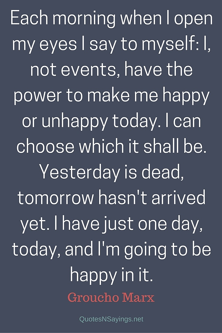 Each morning when I open my eyes I say to myself: I, not events, have the power to make me happy or unhappy today. - Groucho Marx quote