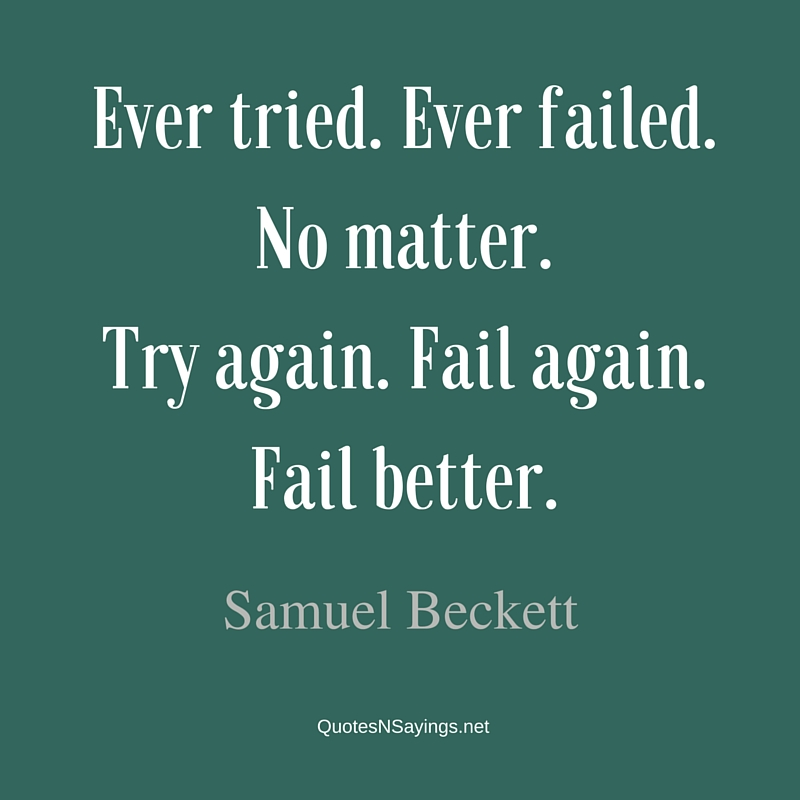 Ever tried. Ever failed. No matter. Try again. Fail again. Fail better. - Samuel Beckett quote