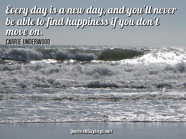 Every day is a new day, and you'll never be able to find happiness if you don't move on ~ Carrie Underwood quote