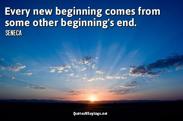 Every new beginning comes from some other beginning's end ~ Seneca quote
