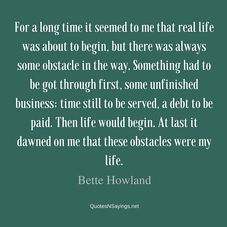 For a long time it seemed to me that real life was about to begin, but there was always some obstacle in the way - Bette Howland quote