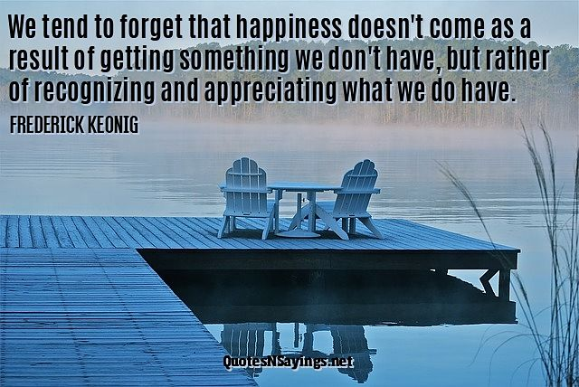 We tend to forget that happiness doesn't come as a result of getting something we don't have, but rather of recognizing and appreciating what we do have. - Frederick Keonig quote