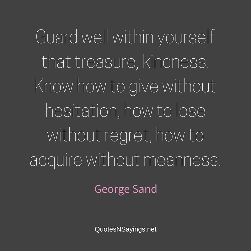 Guard well within yourself that treasure, kindness. Know how to give without hesitation, how to lose without regret, how to acquire without meanness. - George Sand quote