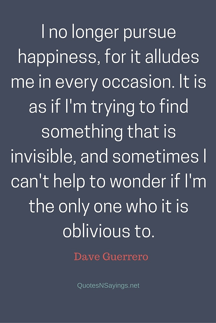 I no longer pursue happiness, for it alludes me in every occasion. It is as if I'm trying to find something that is invisible, and sometimes I can't help to wonder if I'm the only one who it is oblivious to ~ Dave Guerrero depressing quote