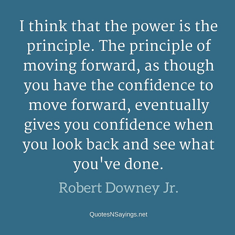 I think that the power is the principle. The principle of moving forward, as though you have the confidence to move forward, eventually gives you confidence when you look back and see what you've done. - Robert Downey Jr. quote