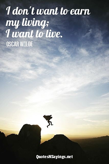 I don't want to earn my living; I want to live - Oscar Wilde quote