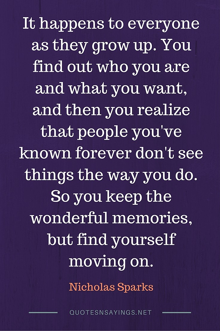 It happens to everyone as they grow up. You find out who you are and what you want, and then you realize that people you've known forever don't see things the way you do. So you keep the wonderful memories, but find yourself moving on. - Nicholas Sparks quote