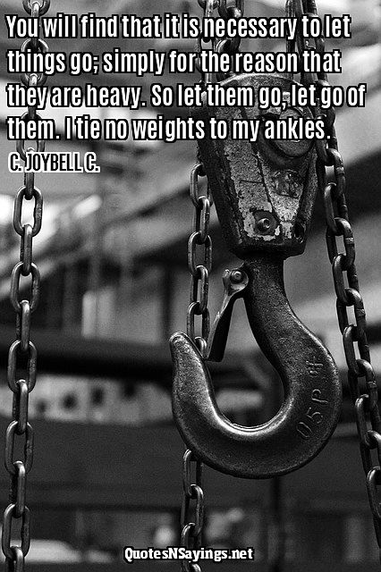 You will find that it is necessary to let things go; simply for the reason that they are heavy. So let them go, let go of them. I tie no weights to my ankles ~ C. Joybell C. quote