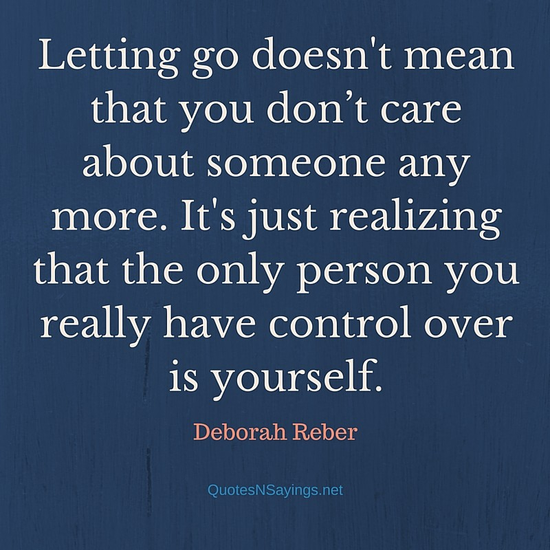 Letting go doesn't mean that you don't care about someone any more. It's just realizing that the only person you really have control over is yourself. - Deborah Reber quote about letting go