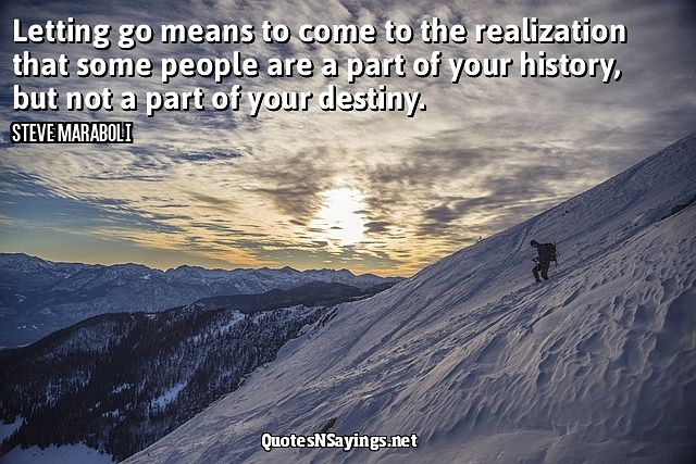 Letting go means to come to the realization that some people are a part of your history, but not a part of your destiny ~ Steve Maraboli quotes about moving on