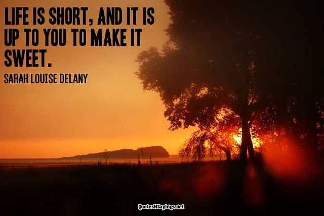 Life is short and it is up to you to make it sweet - Sarah Louise Delany Quote