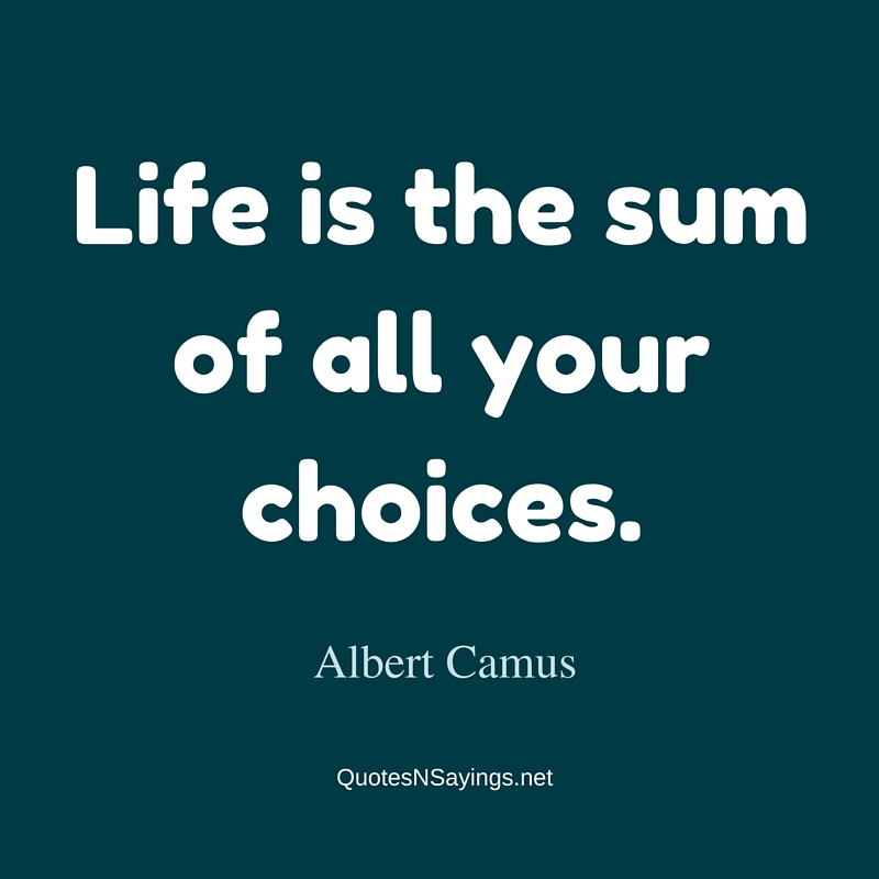 Life is the sum of all your choices. - Albert Camus short life quote
