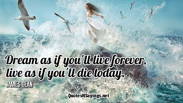 Dream as if you'll live forever, live as if you'll die today - James Dean quote