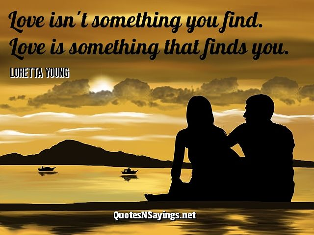Love isn't something you find. Love is something that finds you. - Loretta Young quote