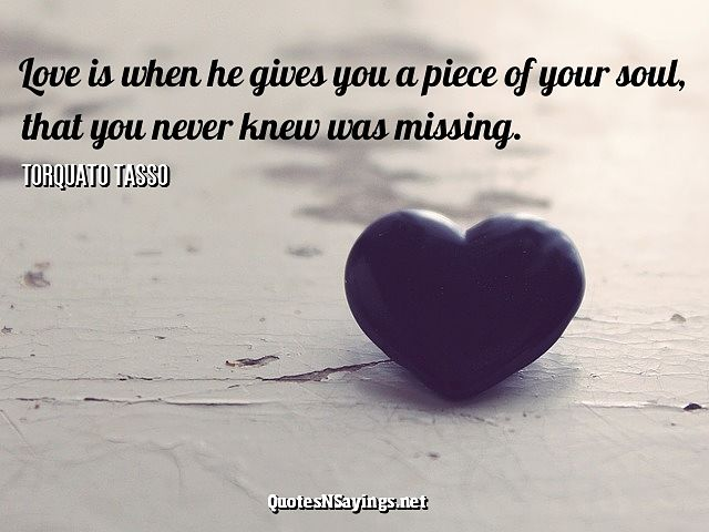 Love is when he gives you a piece of your soul, you never knew was missing - Torquato Tasso Quote
