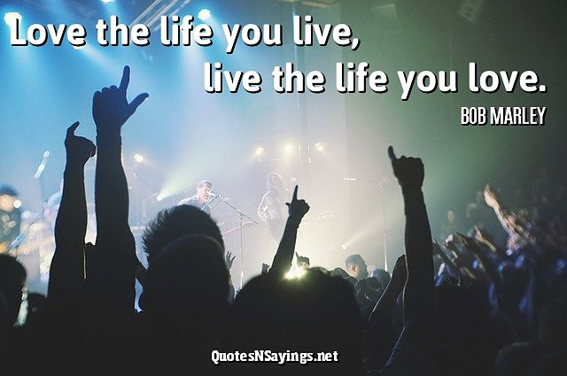 Love the life you live, live the life you love - Bob Marley quote