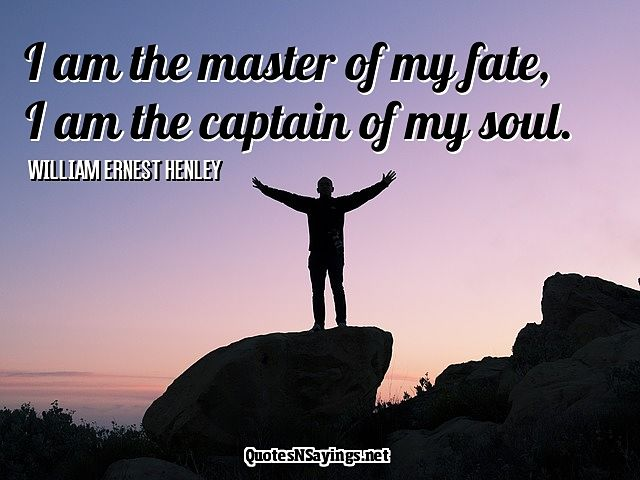 I am the master of my fate, I am the captain of my soul - William Ernest Henley quote