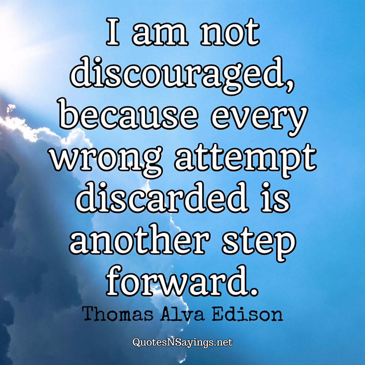 I am not discouraged, because every wrong attempt discarded is another step forward. - Thomas Alva Edison quote