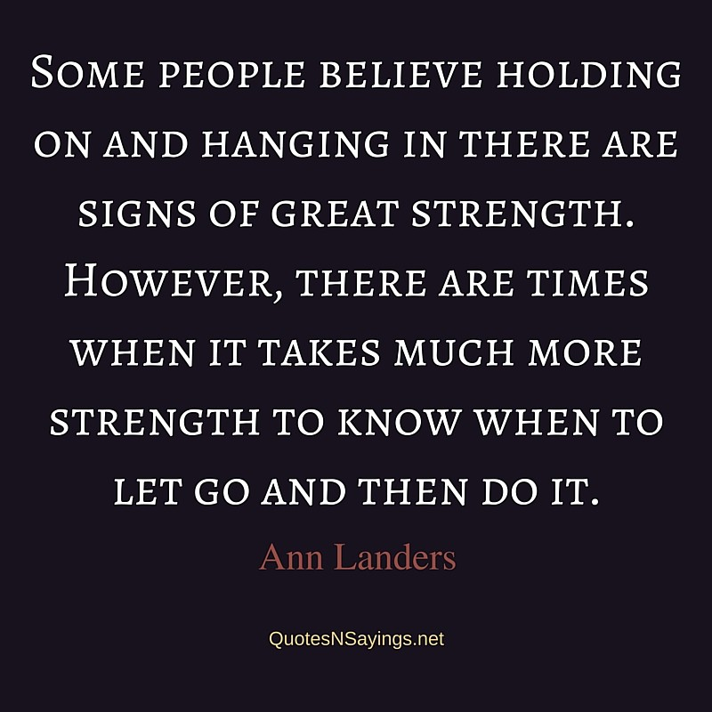 Some people believe holding on and hanging in there are signs of great strength. However, there are times when it takes much more strength to know when to let go and then do it. - Ann Landers quote