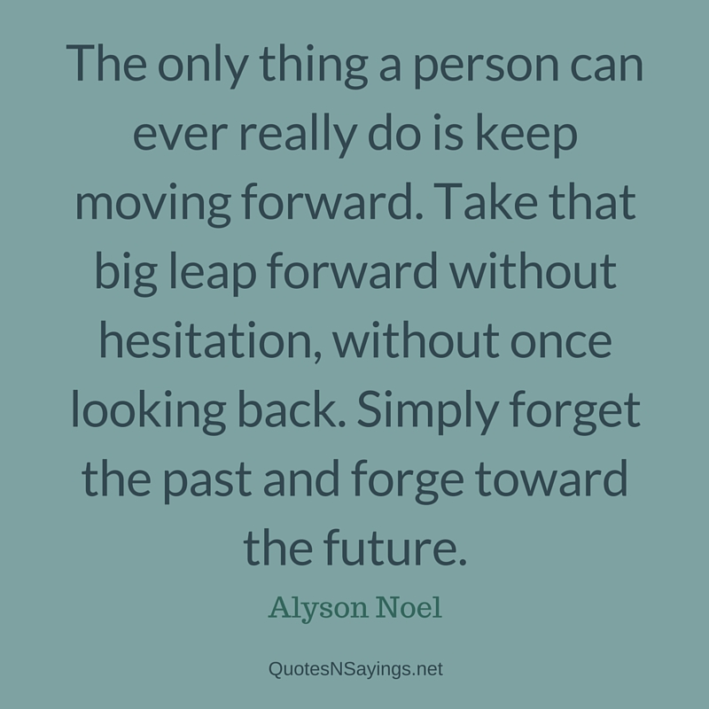 The only thing a person can ever really do is keep moving forward. Take that big leap forward without hesitation, without once looking back. Simply forget the past and forge toward the future - Alyson Noel quote
