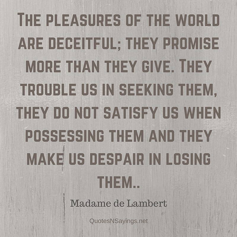 The pleasures of the world are deceitful; they promise more than they give. They trouble us in seeking them, they do not satisfy us when possessing them and they make us despair in losing them - Madame de Lambert depressing quote