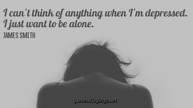 I can't think of anything when I'm depressed. I just want to be alone ~ James Smith quote about depression