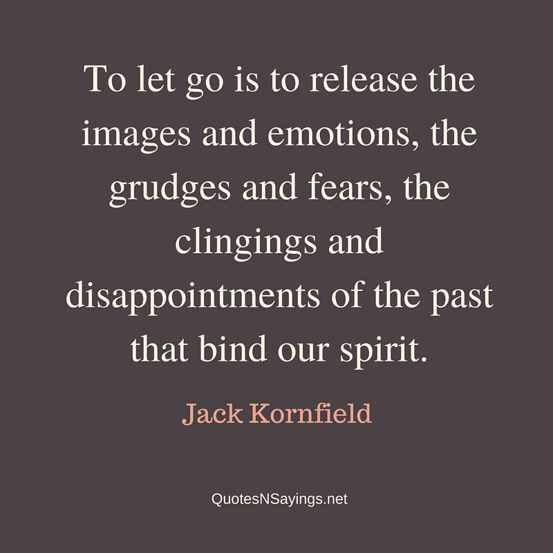 To let go is to release the images and emotions, the grudges and fears, the clingings and disappointments of the past that bind our spirit. - Jack Kornfield quote