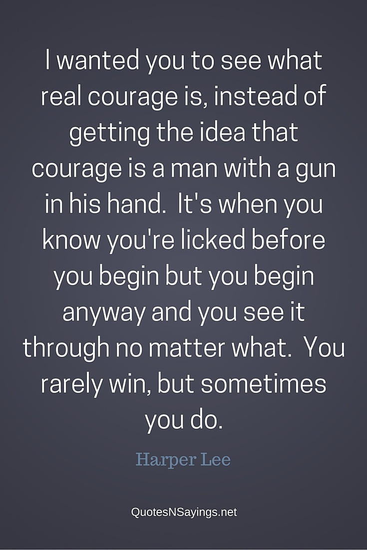 real courage Get an answer for 'please explain this quote by atticus from to kill a mockingbirdi wanted you to see what real courage is, instead of getting the idea that.