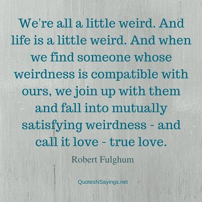 Robert Fulghum – We're all a little weird …