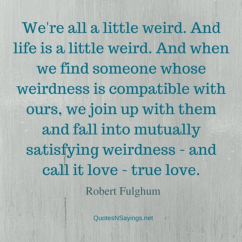 We're all a little weird - Robert Fulghum quote about love